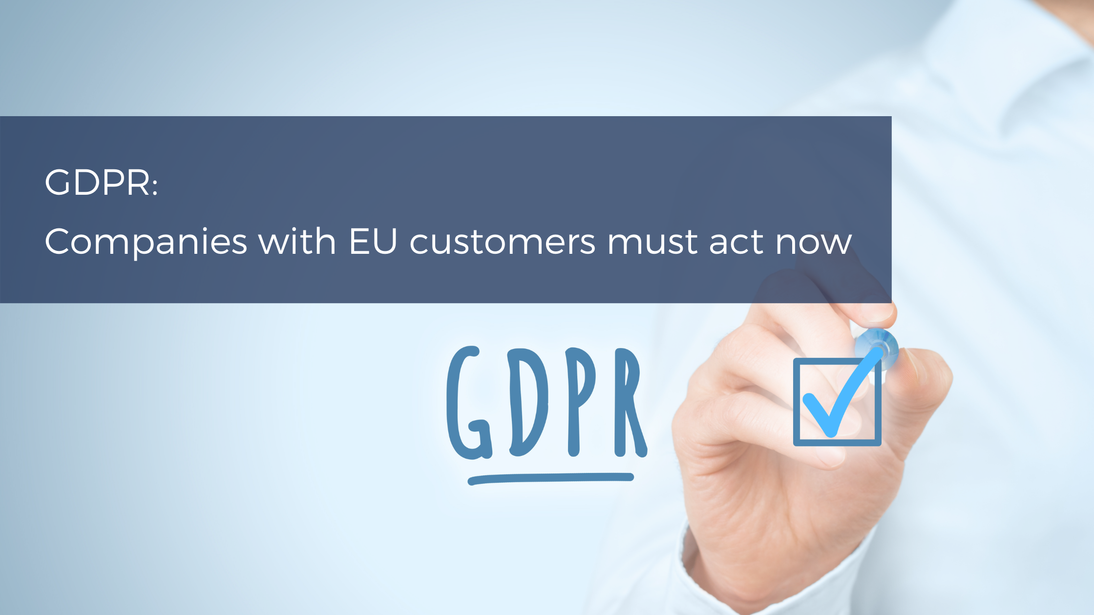 GDPR: Companies with EU customers must act now