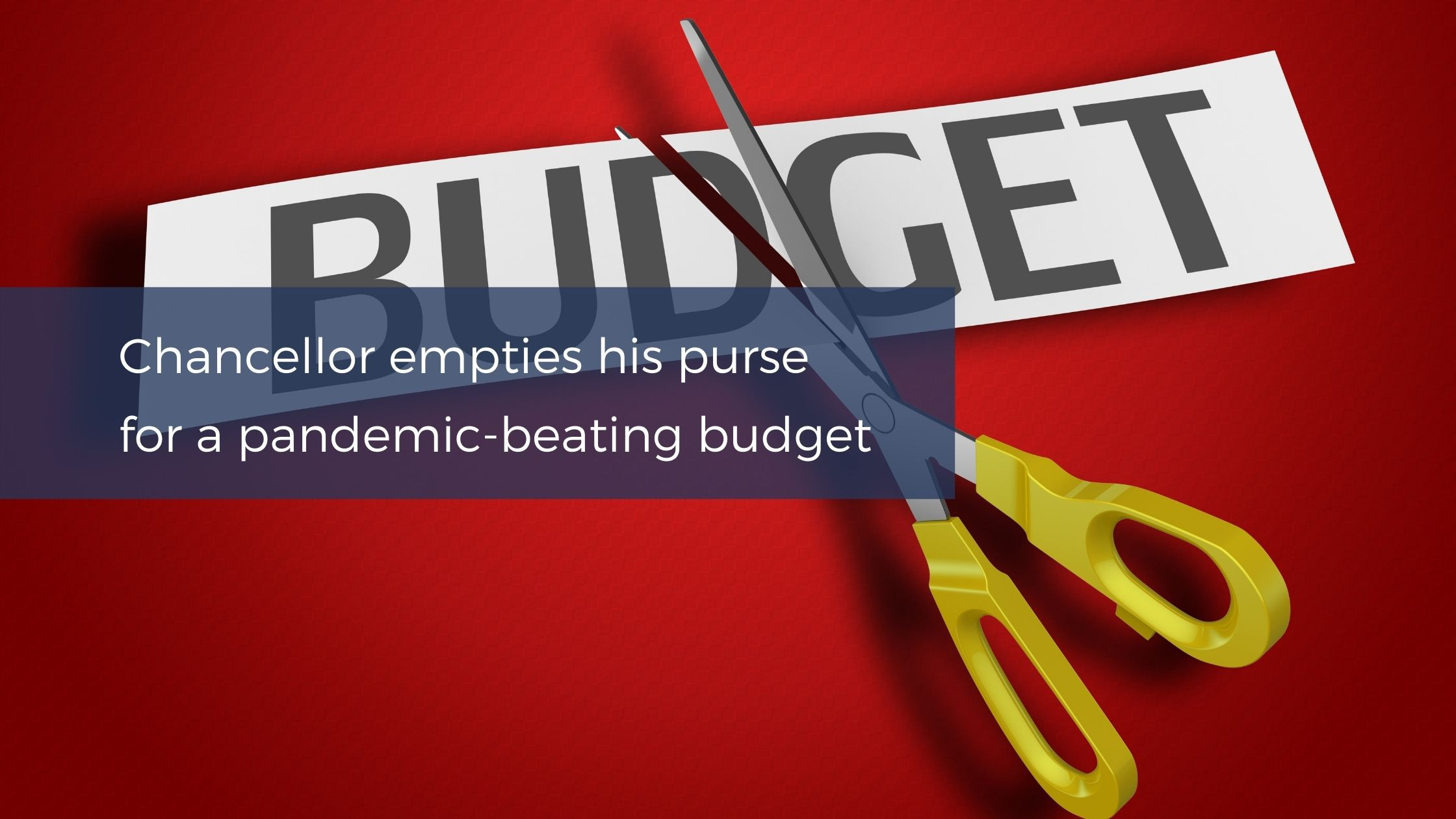 Chancellor empties his purse for a pandemic-beating budget