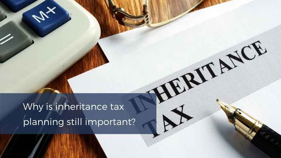 Blog: Why Is Inheritance Tax Planning Still Important?